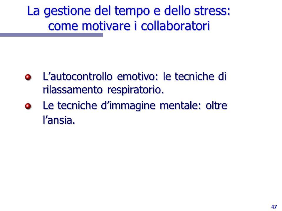 47 La gestione del tempo e dello stress: come motivare i collaboratori Lautocontrollo emotivo: le tecniche di rilassamento respiratorio. Le tecniche d