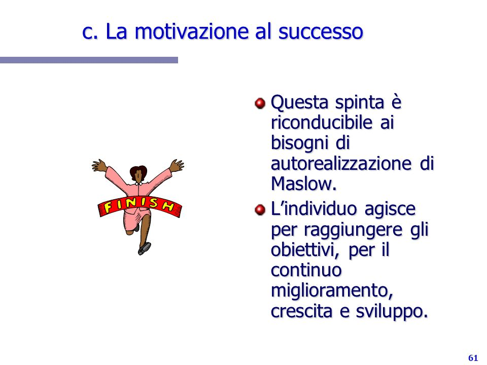 61 c. La motivazione al successo Questa spinta è riconducibile ai bisogni di autorealizzazione di Maslow. Lindividuo agisce per raggiungere gli obiett