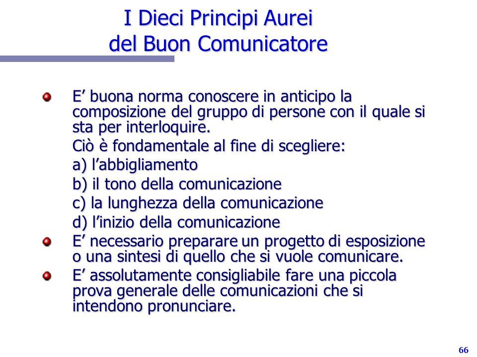 66 I Dieci Principi Aurei del Buon Comunicatore E buona norma conoscere in anticipo la composizione del gruppo di persone con il quale si sta per inte