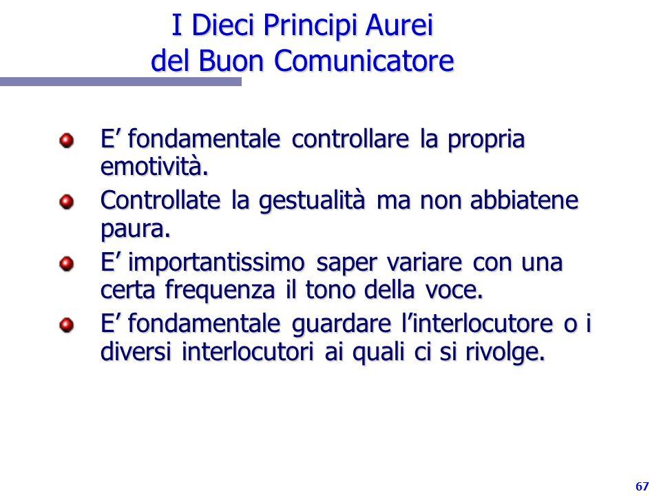 67 I Dieci Principi Aurei del Buon Comunicatore E fondamentale controllare la propria emotività. Controllate la gestualità ma non abbiatene paura. E i