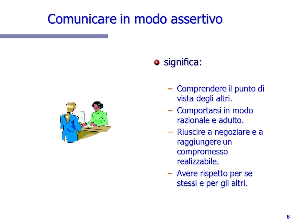 8 Comunicare in modo assertivo significa: –Comprendere il punto di vista degli altri. –Comportarsi in modo razionale e adulto. –Riuscire a negoziare e