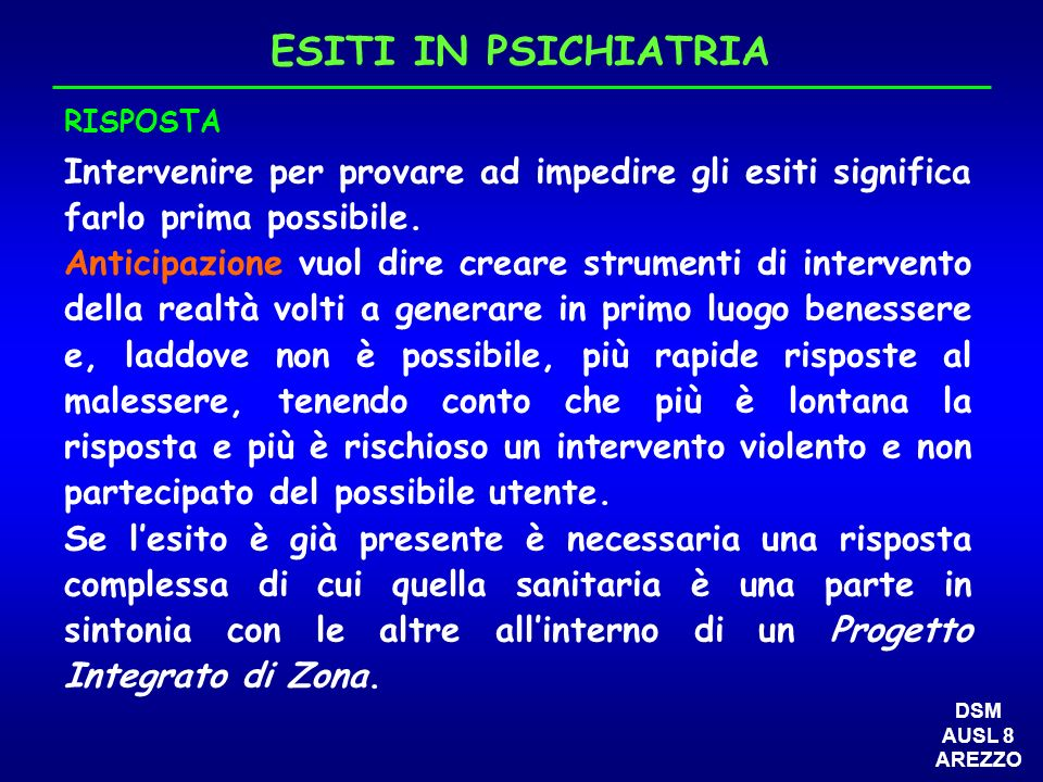 2) ATTIVITA SANITARIA DI SECONDO LIVELLO (b) b) MAGGIORE INTEGRAZIONE CON LATTIVITÀ OSPEDALIERA E I SUOI SERVIZI Protocollo con i reparti medici per ricoveri di patologia psichiatrica non necessitante assistenza specifica continuativa Day-hospital psichiatrico inserito nei day-hospital della Medicina Partecipazione integrata ai day-service ospedalieri (come in quello geriatrico per lambulatorio psicogeriatrico al San Donato e lambulatorio dei disturbi cognitivi alla Fratta) Protocolli con lattività del Pronto Soccorso e del 118 per lemergenza psichiatrica (corsi di formazione dedicati) DSM AUSL 8 AREZZO Day-hospital specifico psichiatrico.