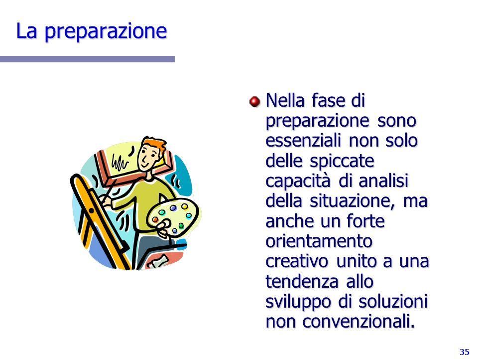 35 La preparazione Nella fase di preparazione sono essenziali non solo delle spiccate capacità di analisi della situazione, ma anche un forte orientam