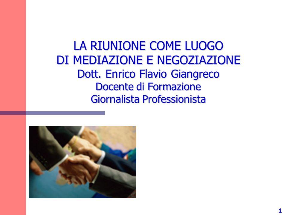 1 LA RIUNIONE COME LUOGO DI MEDIAZIONE E NEGOZIAZIONE Dott. Enrico Flavio Giangreco Docente di Formazione Giornalista Professionista