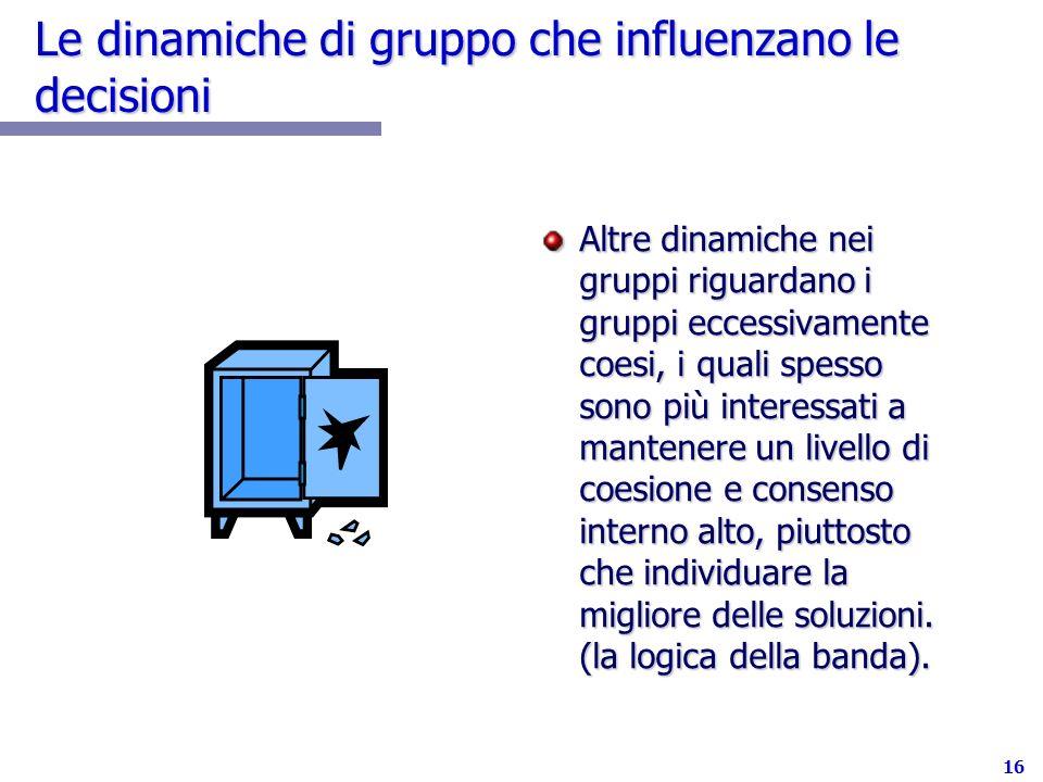 16 Le dinamiche di gruppo che influenzano le decisioni Altre dinamiche nei gruppi riguardano i gruppi eccessivamente coesi, i quali spesso sono più in