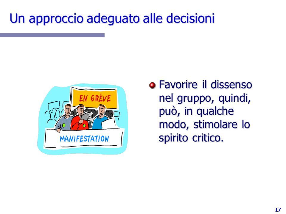17 Un approccio adeguato alle decisioni Favorire il dissenso nel gruppo, quindi, può, in qualche modo, stimolare lo spirito critico.