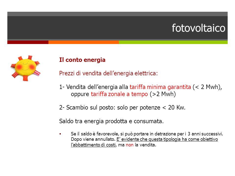 fotovoltaico Il conto energia Prezzi di vendita dellenergia elettrica: 1- Vendita dellenergia alla tariffa minima garantita ( 2 Mwh) 2- Scambio sul po