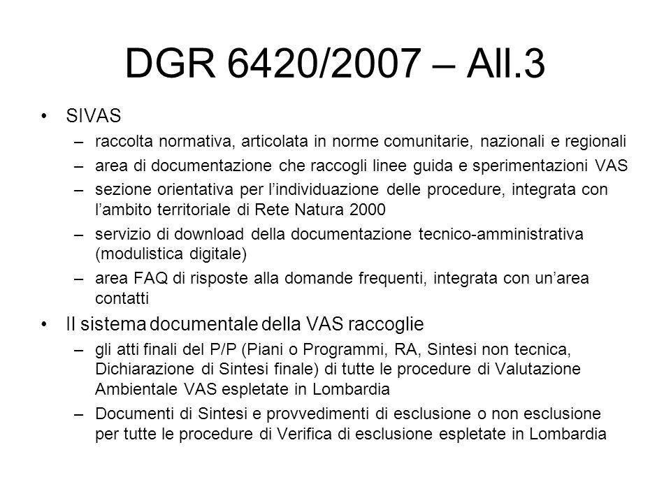 DGR 6420/2007 – All.3 SIVAS –raccolta normativa, articolata in norme comunitarie, nazionali e regionali –area di documentazione che raccogli linee guida e sperimentazioni VAS –sezione orientativa per lindividuazione delle procedure, integrata con lambito territoriale di Rete Natura 2000 –servizio di download della documentazione tecnico-amministrativa (modulistica digitale) –area FAQ di risposte alla domande frequenti, integrata con unarea contatti Il sistema documentale della VAS raccoglie –gli atti finali del P/P (Piani o Programmi, RA, Sintesi non tecnica, Dichiarazione di Sintesi finale) di tutte le procedure di Valutazione Ambientale VAS espletate in Lombardia –Documenti di Sintesi e provvedimenti di esclusione o non esclusione per tutte le procedure di Verifica di esclusione espletate in Lombardia