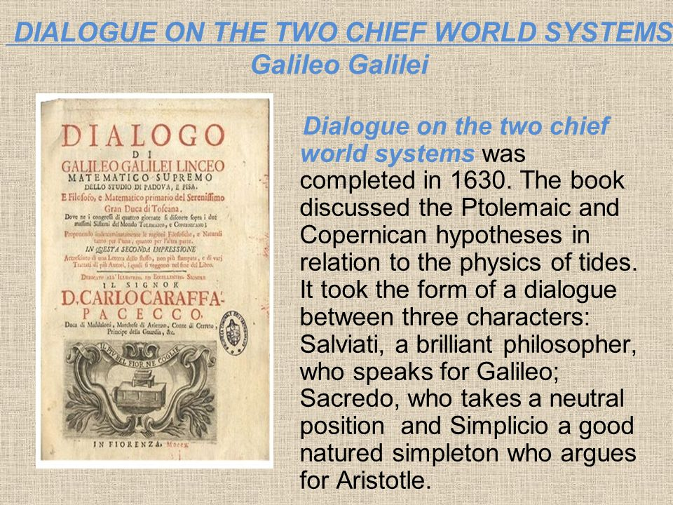 DIALOGUE ON THE TWO CHIEF WORLD SYSTEMS Galileo Galilei Dialogue on the two chief world systems was completed in 1630. The book discussed the Ptolemai