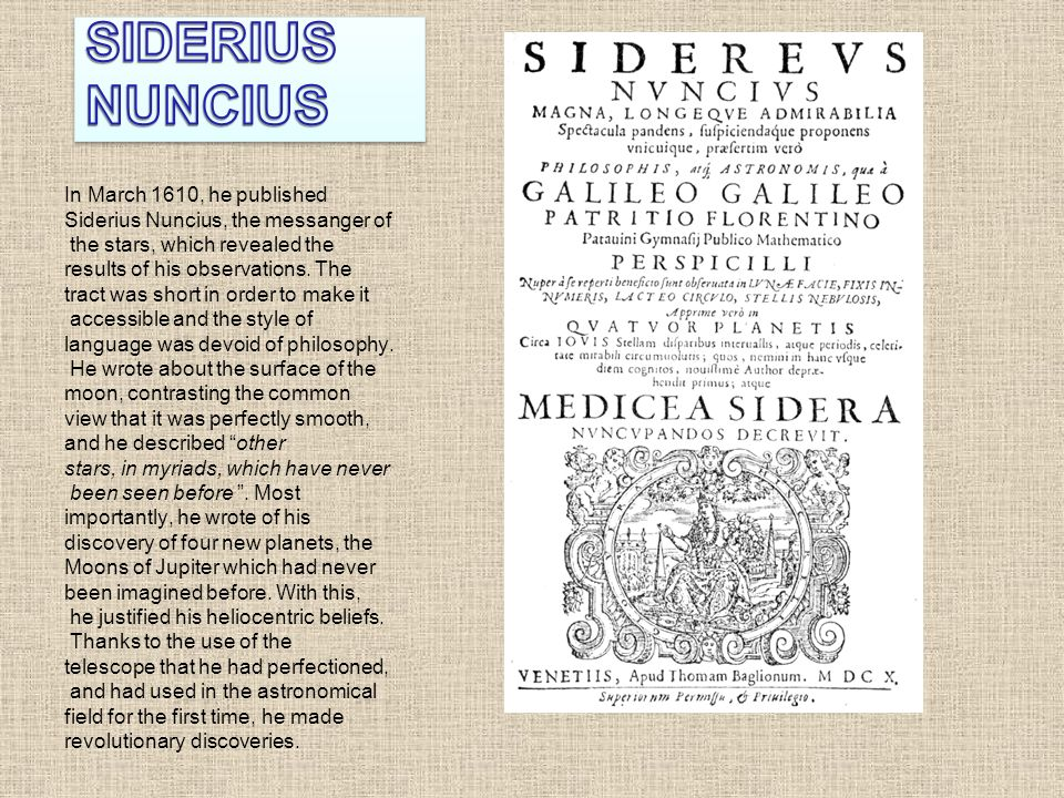 Terra avrebbe nell universo una collocazione particolare in quanto Il Sidereus Nuncius è un trattato di astronomia scritto da Galileo Galilei e pubblicato il 13 marzo 1610 I punti più salienti dell opera riguardano: 1) L esistenza di innumerevoli stelle fisse mai scorte sino allora.