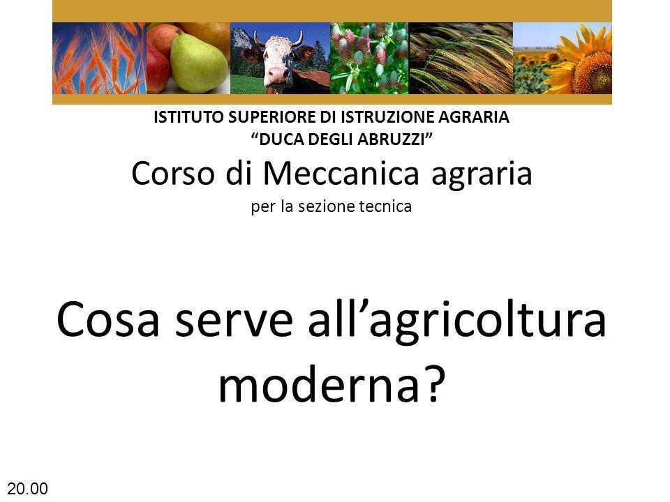 ISTITUTO SUPERIORE DI ISTRUZIONE AGRARIA DUCA DEGLI ABRUZZI Corso di Meccanica agraria per la sezione tecnica Cosa serve allagricoltura moderna.