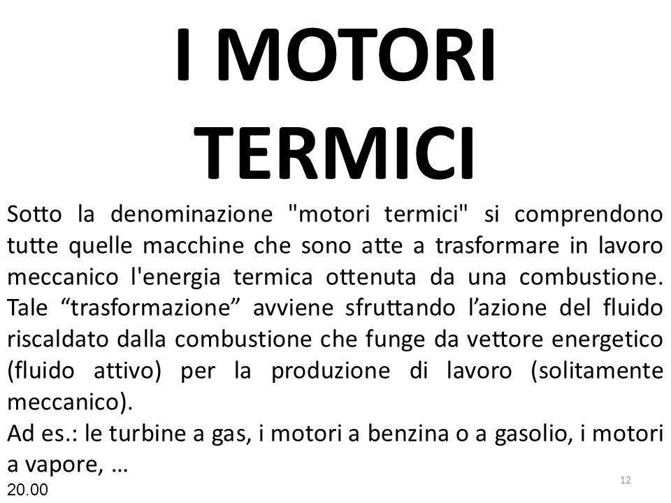 I MOTORI TERMICI 12 Sotto la denominazione motori termici si comprendono tutte quelle macchine che sono atte a trasformare in lavoro meccanico l energia termica ottenuta da una combustione.