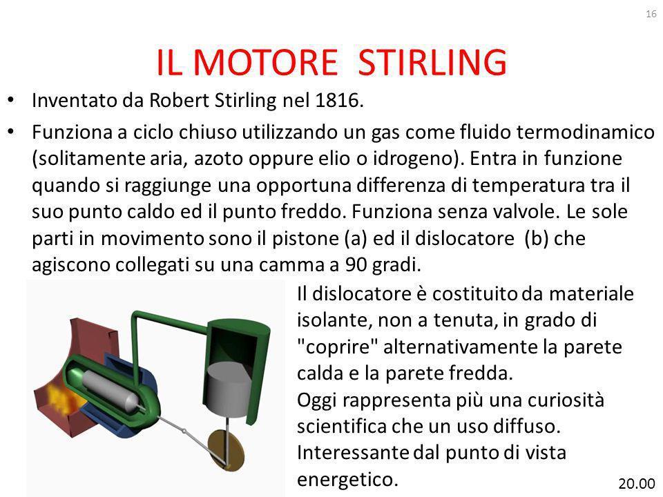 IL MOTORE STIRLING 16 Inventato da Robert Stirling nel 1816. Funziona a ciclo chiuso utilizzando un gas come fluido termodinamico (solitamente aria, a