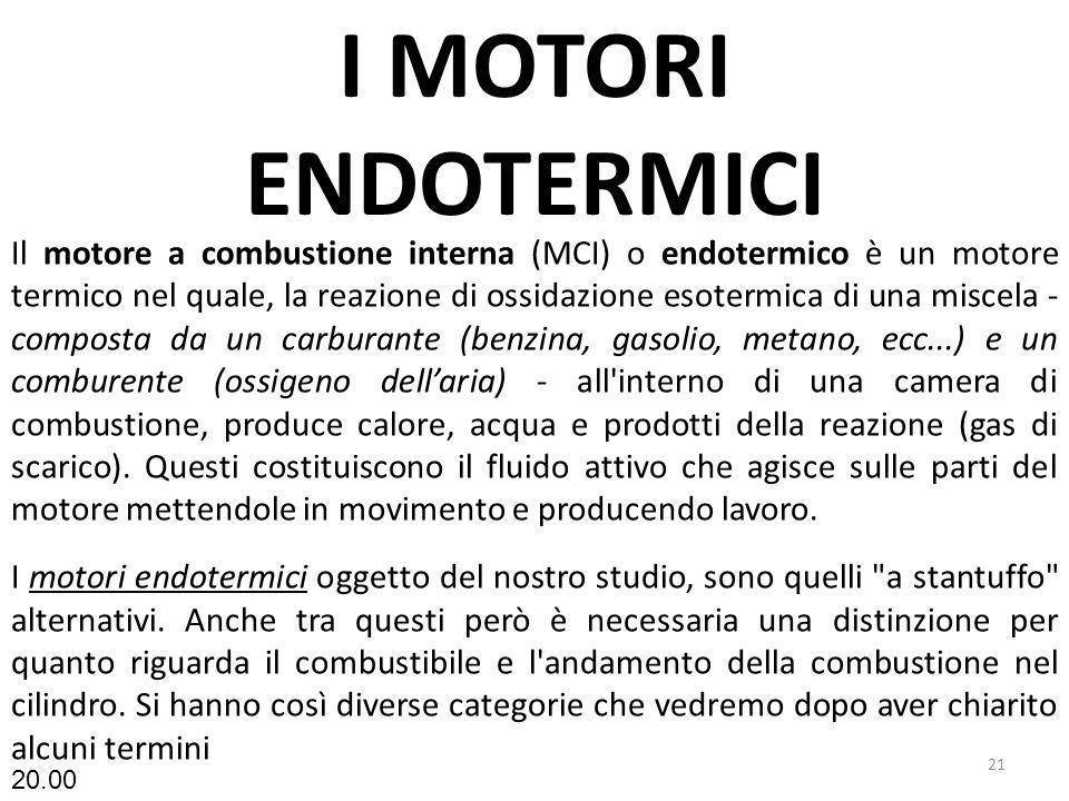 I MOTORI ENDOTERMICI 21 Il motore a combustione interna (MCI) o endotermico è un motore termico nel quale, la reazione di ossidazione esotermica di un