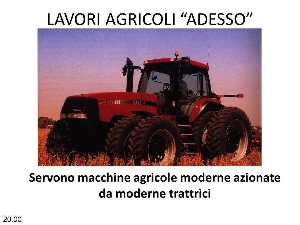 LAVORI AGRICOLI ADESSO Servono macchine agricole moderne azionate da moderne trattrici 20.02
