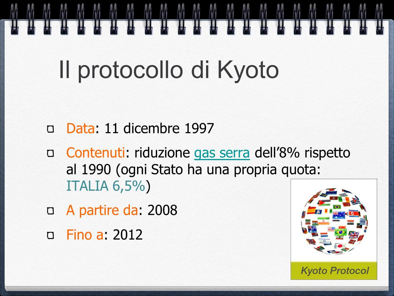 Il protocollo di Kyoto Data: 11 dicembre 1997 Contenuti: riduzione gas serra dell8% rispetto al 1990 (ogni Stato ha una propria quota: ITALIA 6,5%)gas