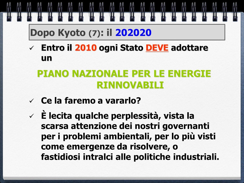 Dopo Kyoto (7) : il 202020 Entro il 2010 ogni Stato DEVE adottare un Entro il 2010 ogni Stato DEVE adottare un PIANO NAZIONALE PER LE ENERGIE RINNOVAB