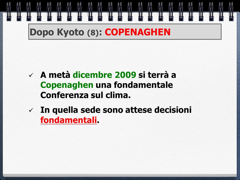 Dopo Kyoto (8) : COPENAGHEN A metà dicembre 2009 si terrà a Copenaghen una fondamentale Conferenza sul clima. In quella sede sono attese decisioni fon