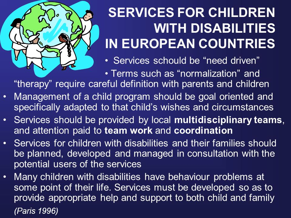 SERVICES FOR CHILDREN WITH DISABILITIES IN EUROPEAN COUNTRIES Services schould be need driven Terms such as normalization and therapy require careful definition with parents and children Management of a child program should be goal oriented and specifically adapted to that childs wishes and circumstances Services should be provided by local multidisciplinary teams, and attention paid to team work and coordination Services for children with disabilities and their families should be planned, developed and managed in consultation with the potential users of the services Many children with disabilities have behaviour problems at some point of their life.
