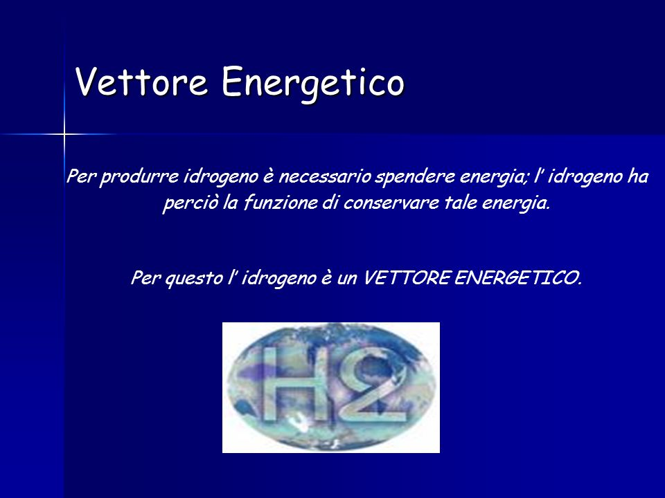 Vettore Energetico Per produrre idrogeno è necessario spendere energia; l idrogeno ha perciò la funzione di conservare tale energia. Per questo l idro