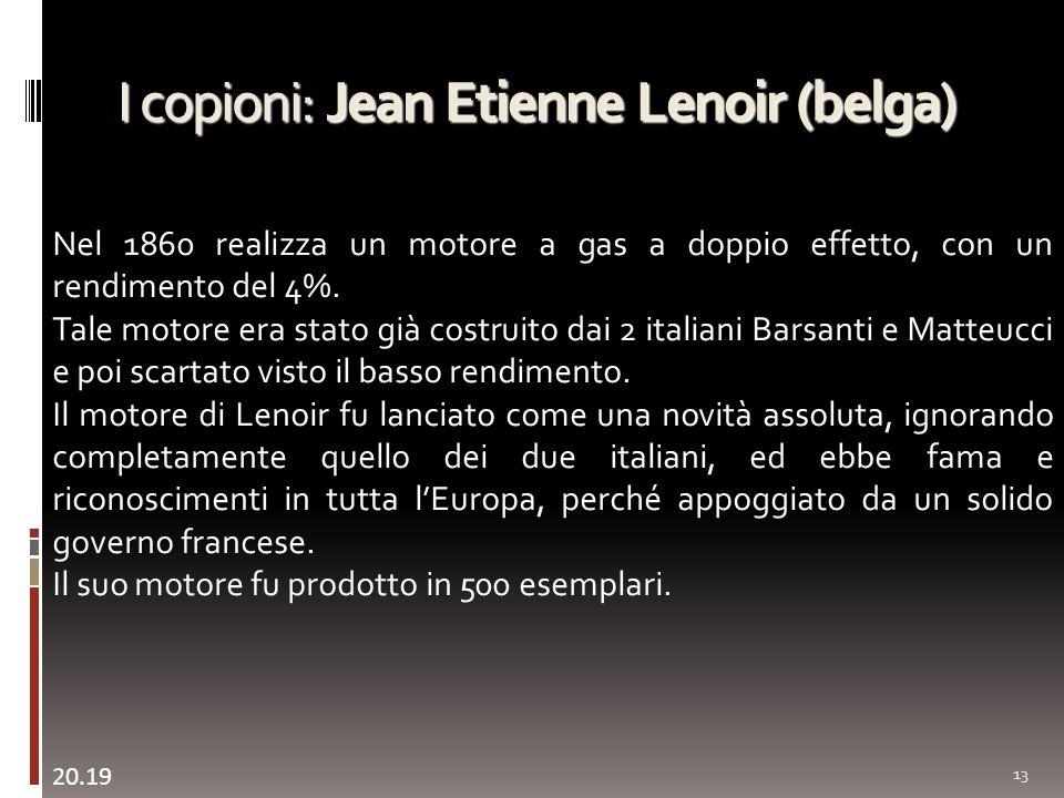 I copioni: Jean Etienne Lenoir (belga) 13 Nel 1860 realizza un motore a gas a doppio effetto, con un rendimento del 4%. Tale motore era stato già cost