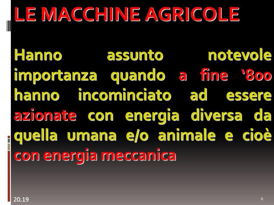 6 LE MACCHINE AGRICOLE Hanno assunto notevole importanza quando a fine 800 hanno incominciato ad essere azionate con energia diversa da quella umana e