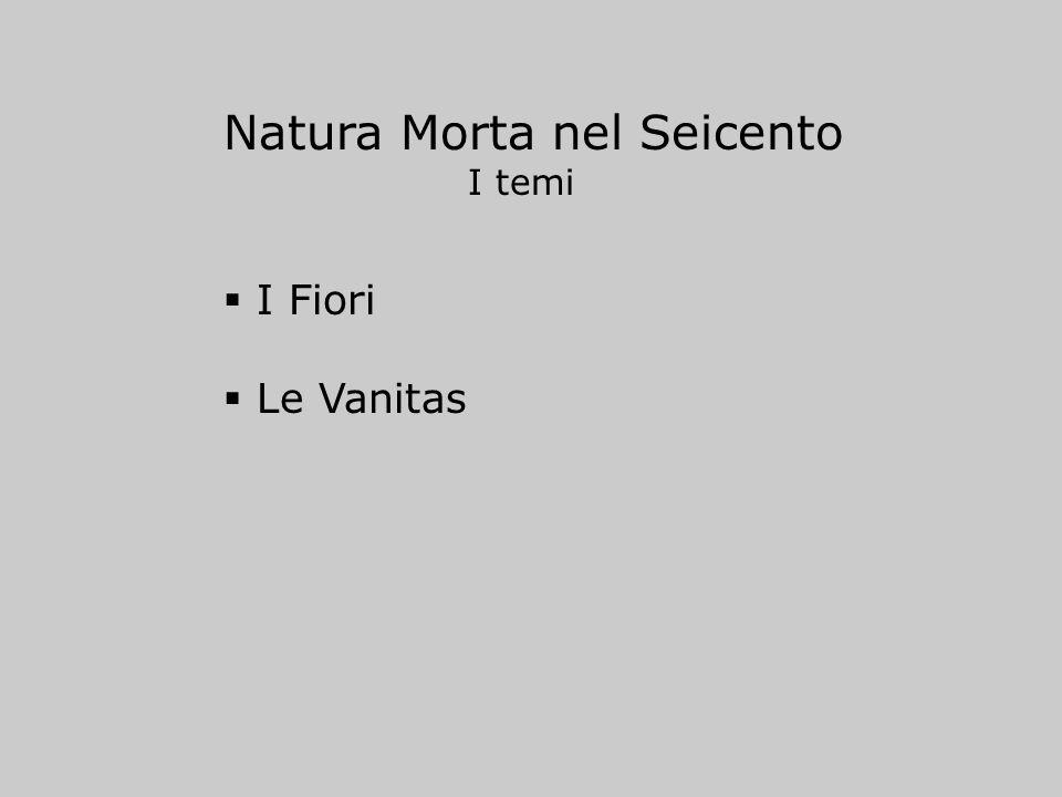 Natura Morta nel Seicento I temi I Fiori Le Vanitas