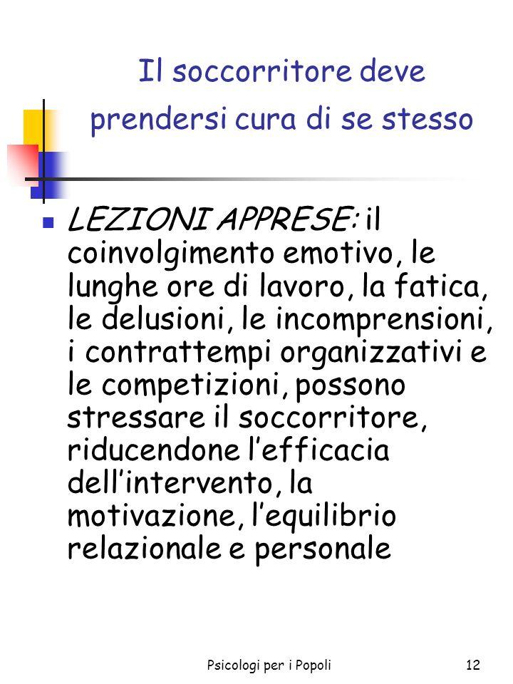 Psicologi per i Popoli12 Il soccorritore deve prendersi cura di se stesso LEZIONI APPRESE: il coinvolgimento emotivo, le lunghe ore di lavoro, la fati