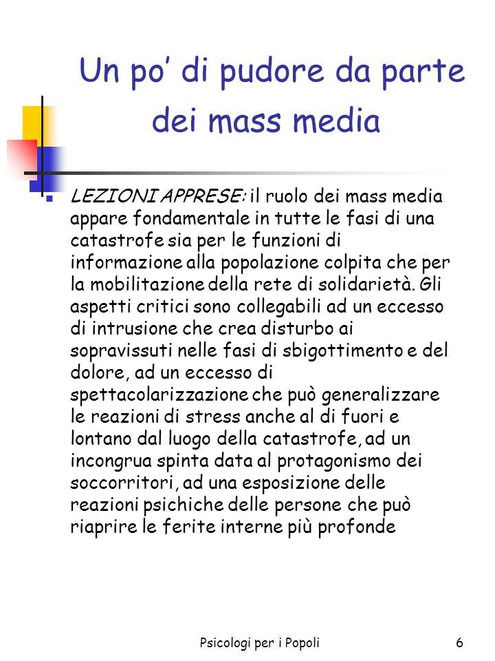 Psicologi per i Popoli7 Un po di pudore da parte dei mass media RACCOMANDAZIONI: orientare il mondo dei mass media ad una collaborazione con la Protezione Civile per le fasi di prevenzione e di informazione nelle situazioni di rischio e di intervento.