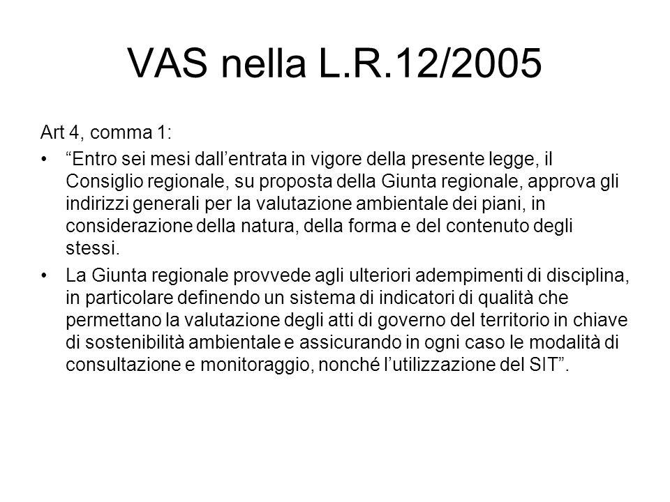 VAS nella L.R.12/2005 Art 4, comma 1: Entro sei mesi dallentrata in vigore della presente legge, il Consiglio regionale, su proposta della Giunta regionale, approva gli indirizzi generali per la valutazione ambientale dei piani, in considerazione della natura, della forma e del contenuto degli stessi.