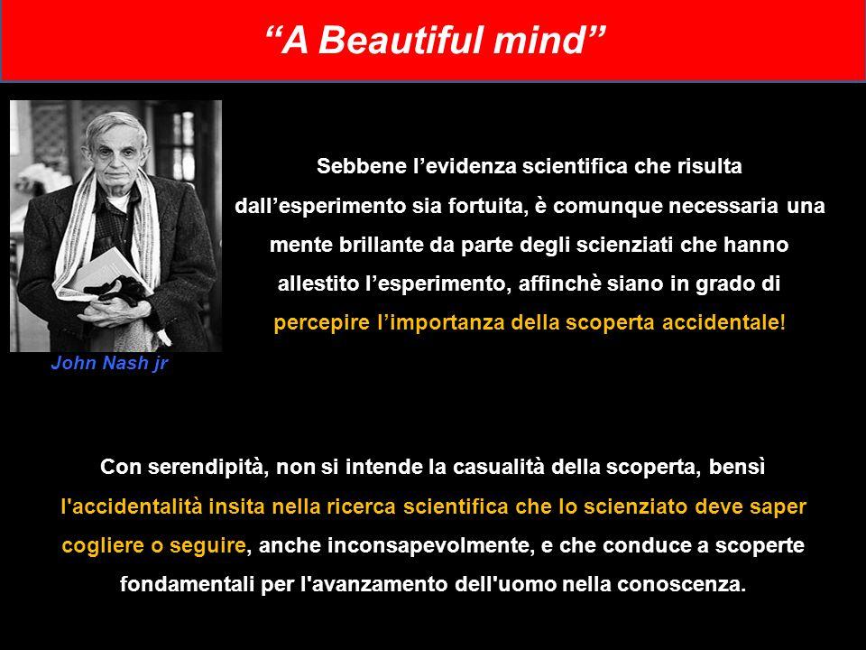 A Beautiful mind Sebbene levidenza scientifica che risulta dallesperimento sia fortuita, è comunque necessaria una mente brillante da parte degli scie