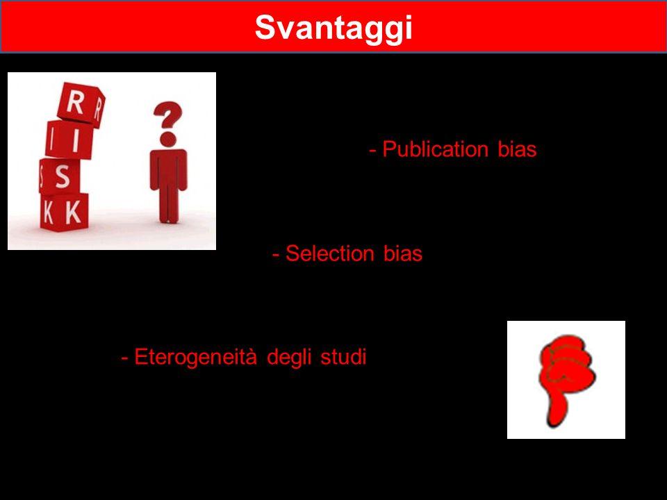 - Eterogeneità degli studi Svantaggi - Publication bias - Selection bias