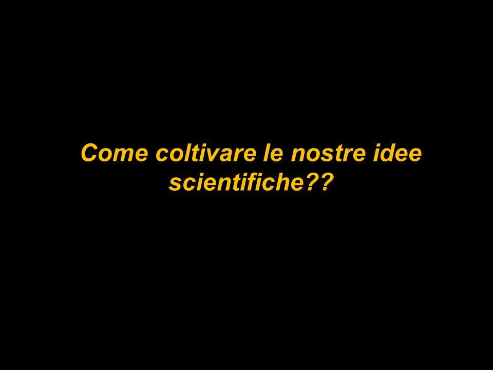 Come coltivare le nostre idee scientifiche??