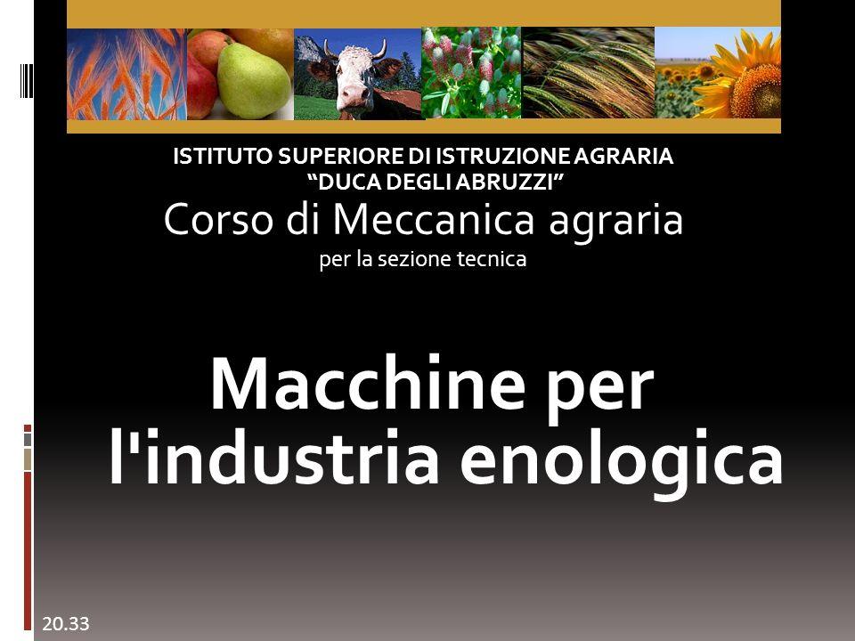 Macchine per l industria enologica ISTITUTO SUPERIORE DI ISTRUZIONE AGRARIA DUCA DEGLI ABRUZZI Corso di Meccanica agraria per la sezione tecnica 20.35