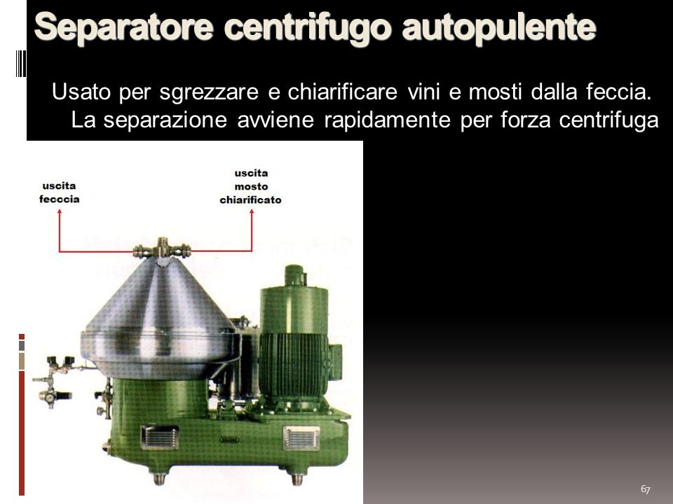 67 Separatore centrifugo autopulente Usato per sgrezzare e chiarificare vini e mosti dalla feccia. La separazione avviene rapidamente per forza centri