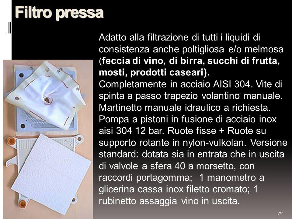 70 Filtro pressa Adatto alla filtrazione di tutti i liquidi di consistenza anche poltigliosa e/o melmosa (feccia di vino, di birra, succhi di frutta, mosti, prodotti caseari).