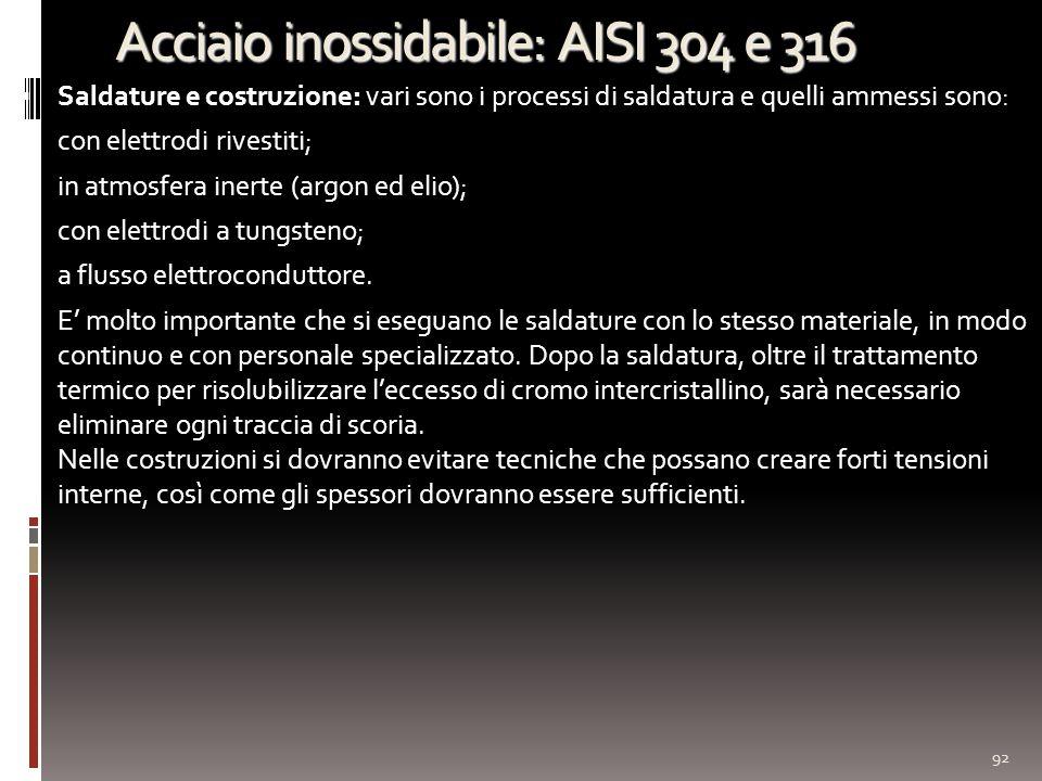 Acciaio inossidabile: AISI 304 e 316 Saldature e costruzione: vari sono i processi di saldatura e quelli ammessi sono: con elettrodi rivestiti; in atmosfera inerte (argon ed elio); con elettrodi a tungsteno; a flusso elettroconduttore.