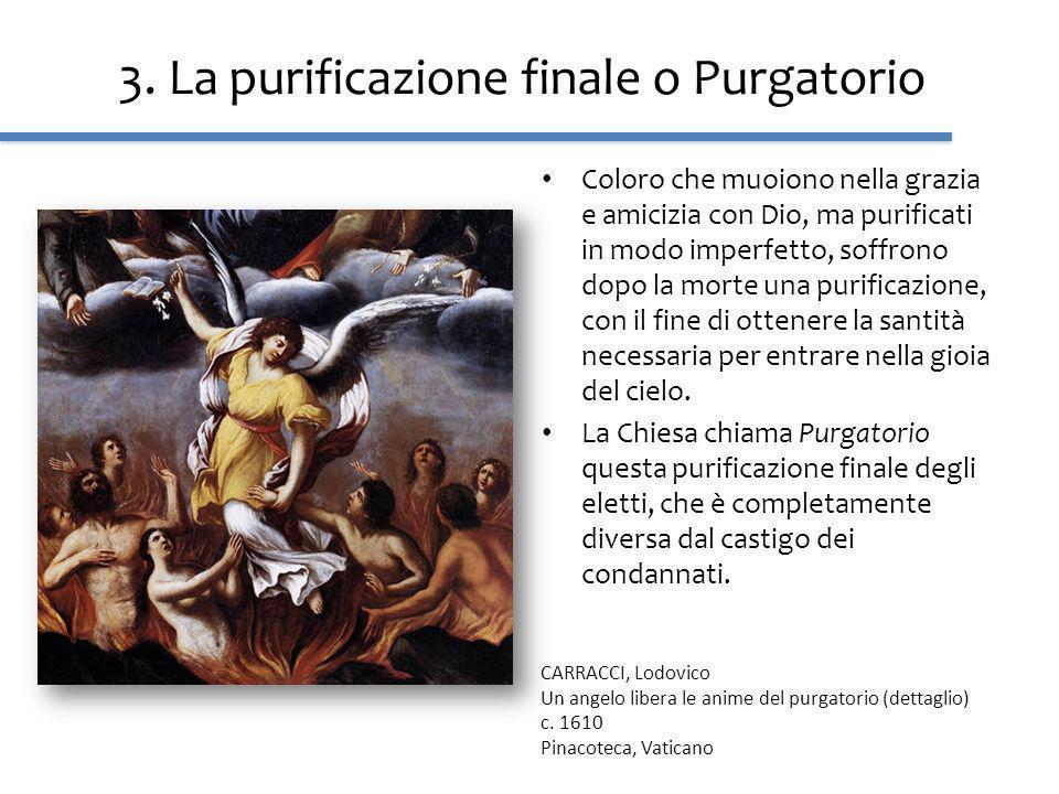 3. La purificazione finale o Purgatorio Coloro che muoiono nella grazia e amicizia con Dio, ma purificati in modo imperfetto, soffrono dopo la morte u