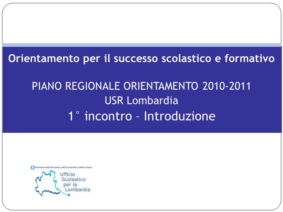 Orientamento per il successo scolastico e formativo PIANO REGIONALE ORIENTAMENTO 2010-2011 USR Lombardia 1° incontro – Introduzione