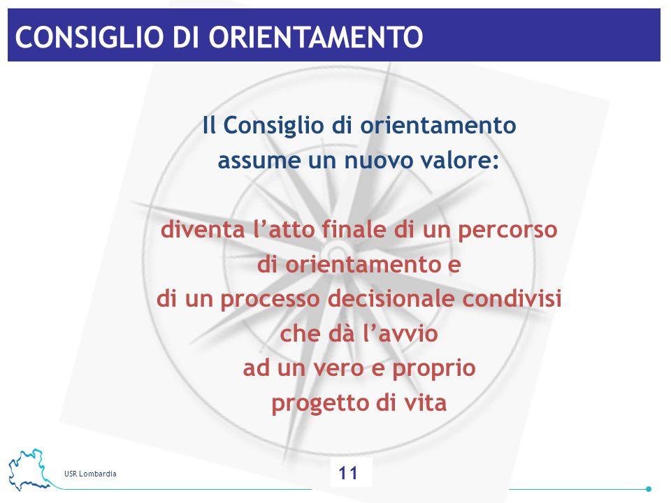 USR Lombardia 12 CONSIGLIO DI ORIENTAMENTO Il Consiglio di orientamento assume un nuovo valore: diventa latto finale di un percorso di orientamento e