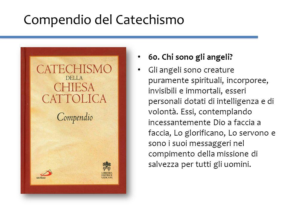 Compendio del Catechismo 60. Chi sono gli angeli? Gli angeli sono creature puramente spirituali, incorporee, invisibili e immortali, esseri personali