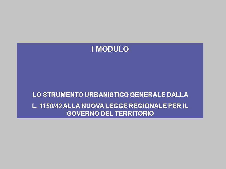 I MODULO LO STRUMENTO URBANISTICO GENERALE DALLA L. 1150/42 ALLA NUOVA LEGGE REGIONALE PER IL GOVERNO DEL TERRITORIO