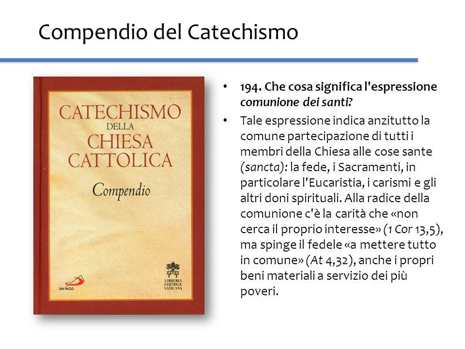 Compendio del Catechismo 194. Che cosa significa l'espressione comunione dei santi? Tale espressione indica anzitutto la comune partecipazione di tutt