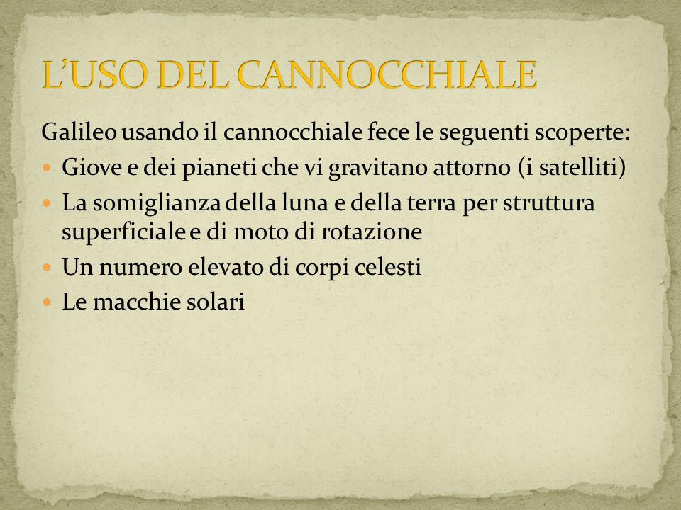 Galileo usando il cannocchiale fece le seguenti scoperte: Giove e dei pianeti che vi gravitano attorno (i satelliti) La somiglianza della luna e della