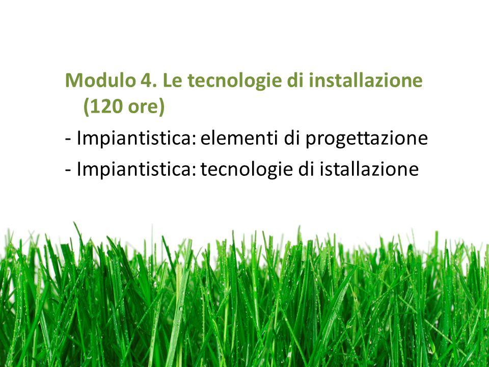 Modulo 4. Le tecnologie di installazione (120 ore) - Impiantistica: elementi di progettazione - Impiantistica: tecnologie di istallazione