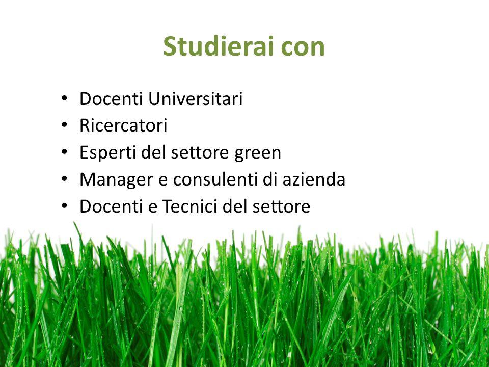 Studierai con Docenti Universitari Ricercatori Esperti del settore green Manager e consulenti di azienda Docenti e Tecnici del settore