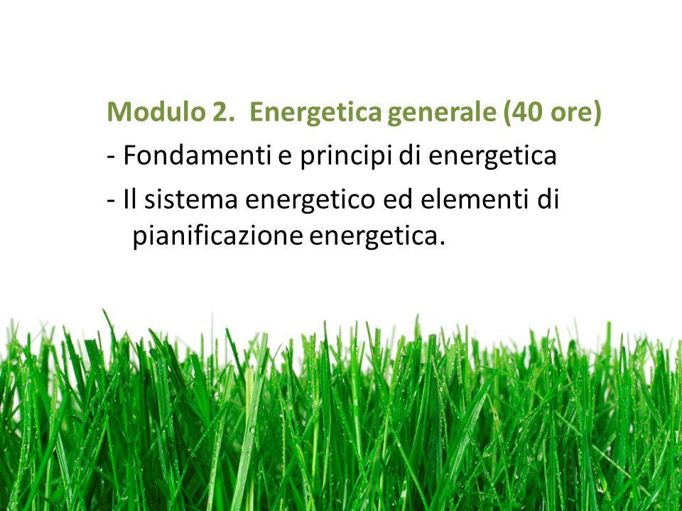 Modulo 2. Energetica generale (40 ore) - Fondamenti e principi di energetica - Il sistema energetico ed elementi di pianificazione energetica.