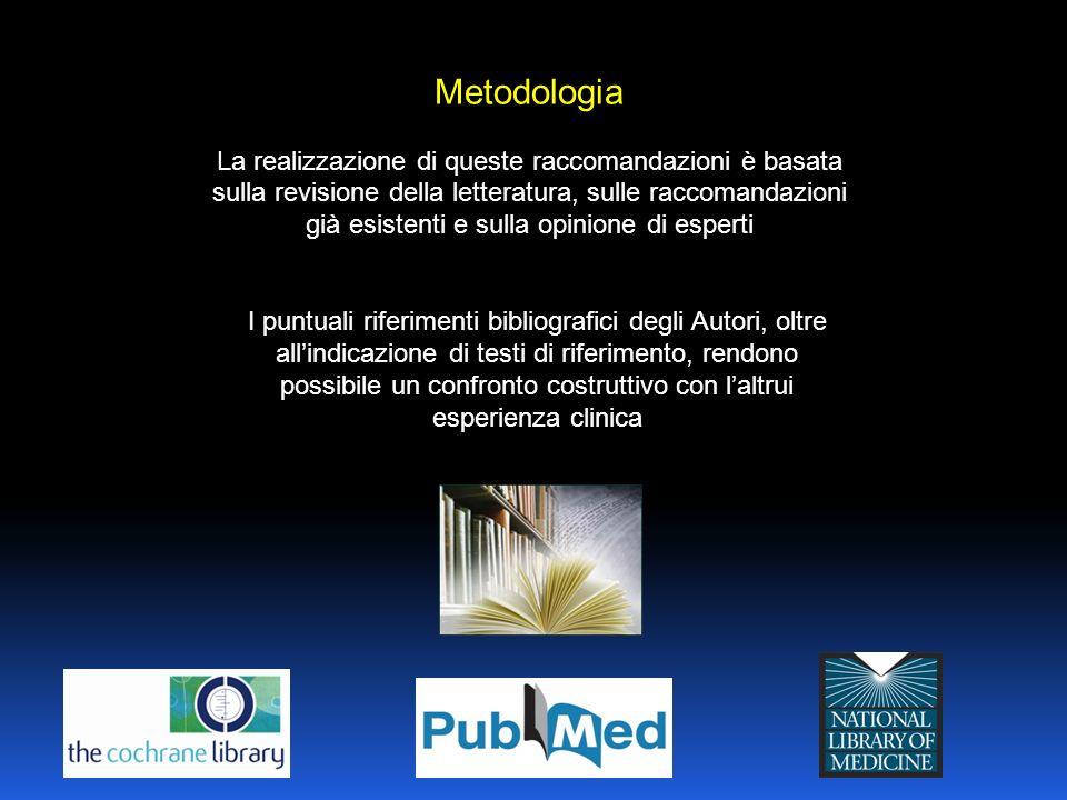 Metodologia La realizzazione di queste raccomandazioni è basata sulla revisione della letteratura, sulle raccomandazioni già esistenti e sulla opinione di esperti I puntuali riferimenti bibliografici degli Autori, oltre allindicazione di testi di riferimento, rendono possibile un confronto costruttivo con laltrui esperienza clinica