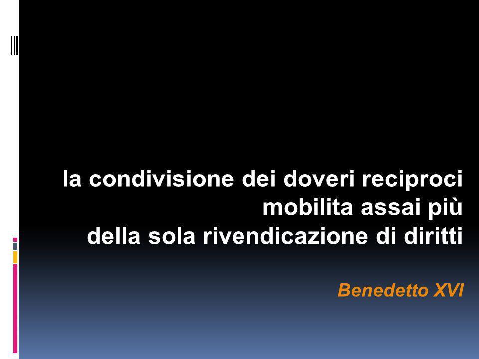 la condivisione dei doveri reciproci mobilita assai più della sola rivendicazione di diritti Benedetto XVI