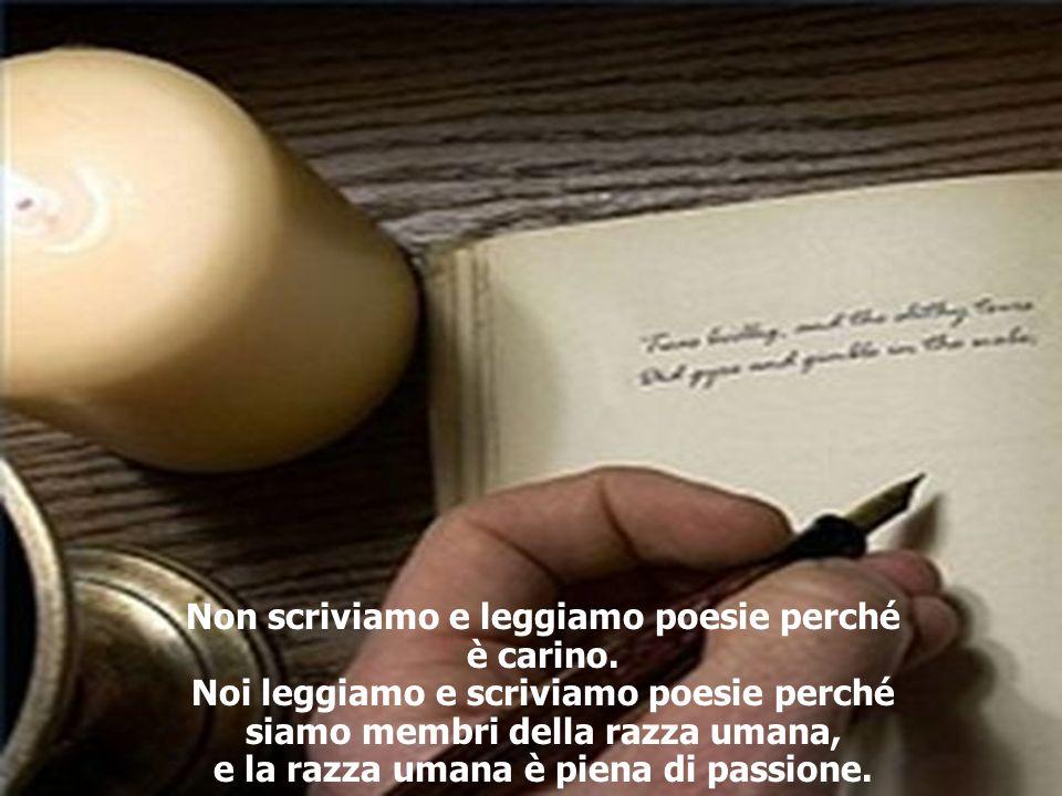Non scriviamo e leggiamo poesie perché è carino. Noi leggiamo e scriviamo poesie perché siamo membri della razza umana, e la razza umana è piena di pa